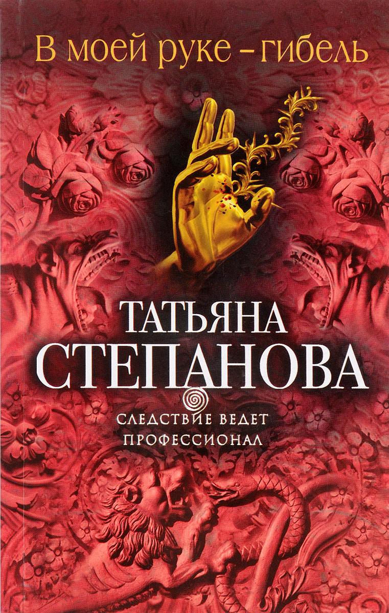 Татьяна Степанова В моей руке - гибель