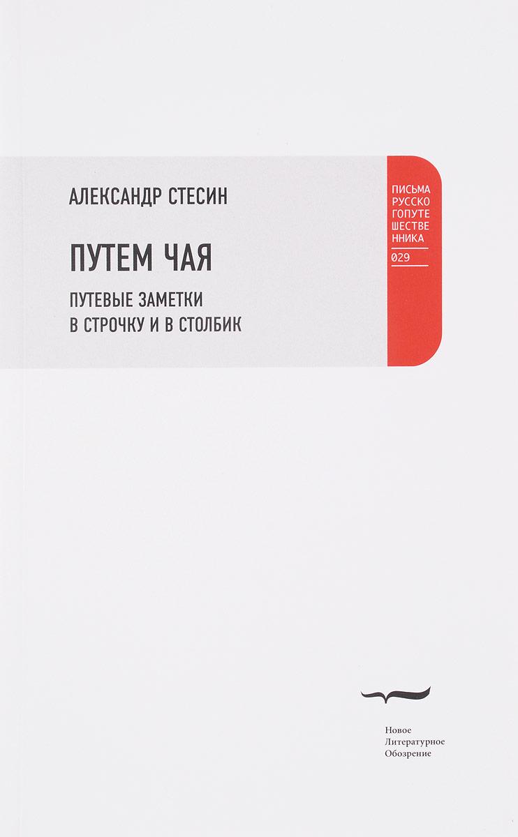 Александр Стесин Путем чая. Путевые заметки в строчку и в столбик