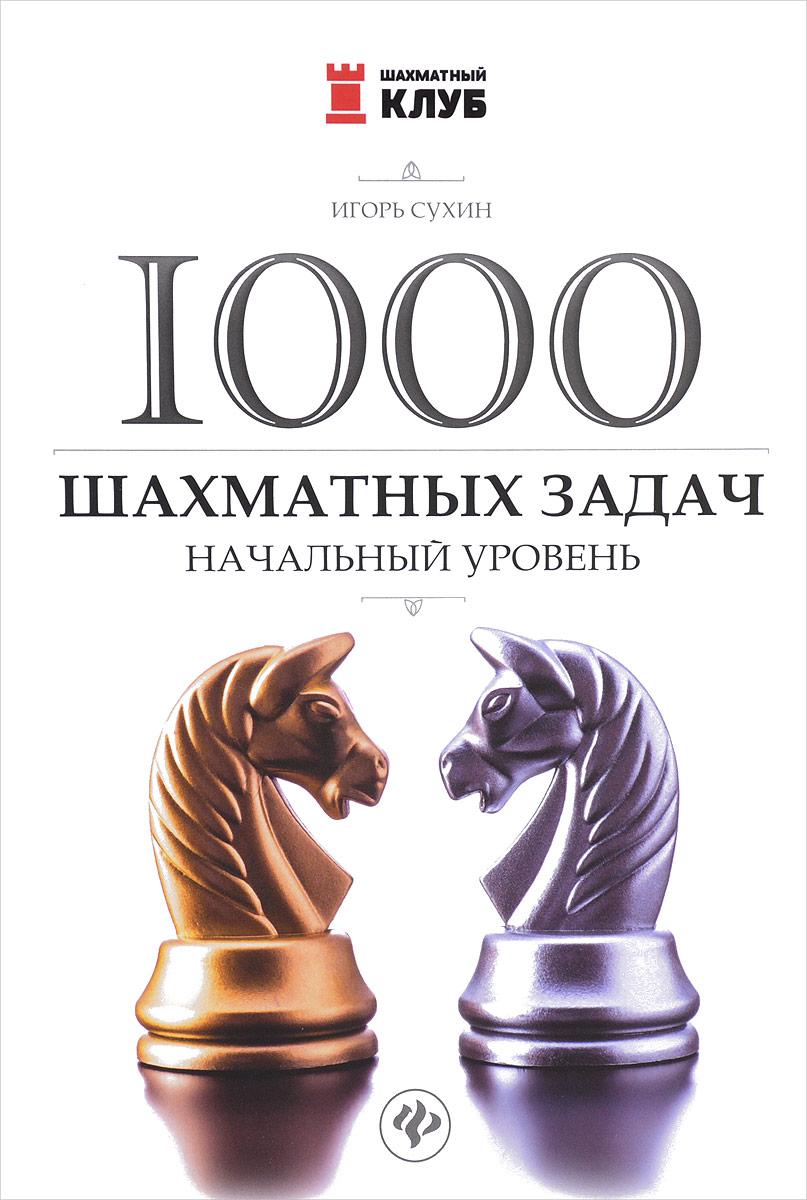 1000 шахматных задач. Начальный уровень. Игорь Сухин