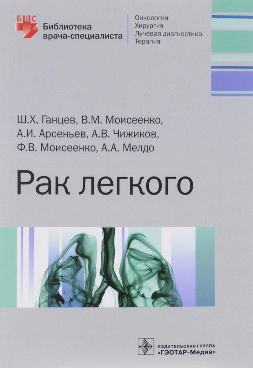 Ш. Х. Ганцев, В. М. Моисеенко, А. И. Арсеньев, А. В. Чижков, Ф. В. Моисеенко, А. А. Мелдо Рак легкого. Библиотека врача-специалиста pak greg x men