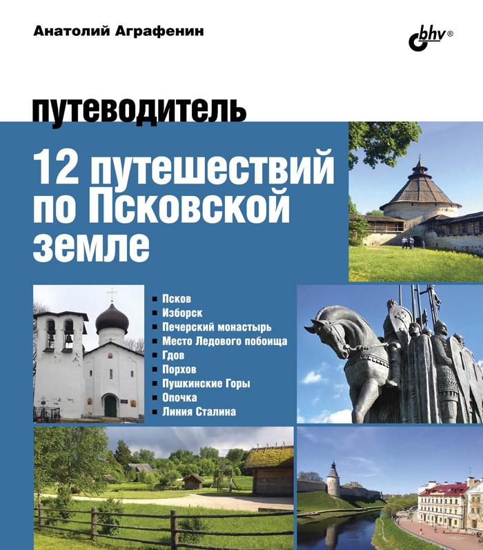 Анатолий Аграфенин 12 путешествий по Псковской земле. Путеводитель