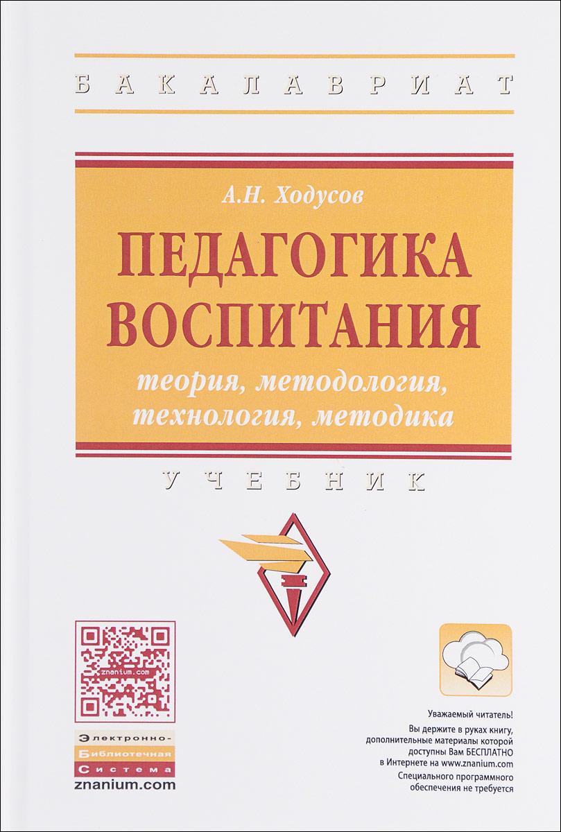 А.Н. Ходусов Педагогика воспитания: теория, методология, технология, методика: Учебник ISBN: 978-5-16-012849-8