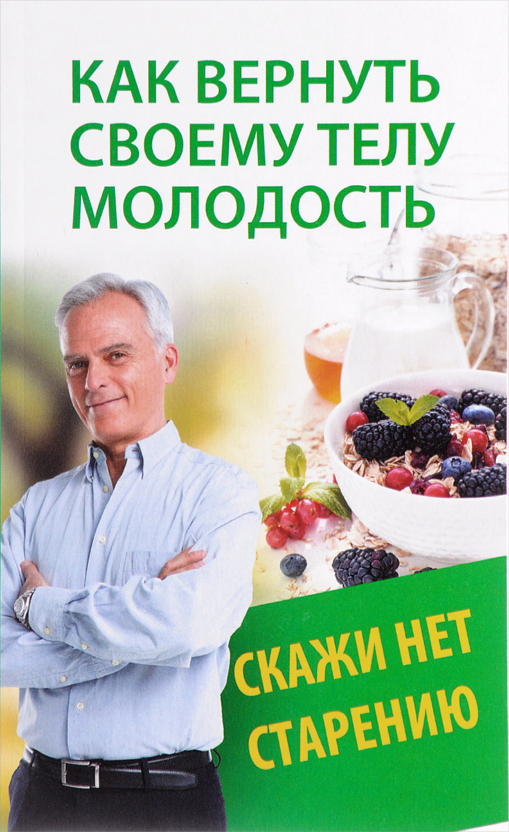 Наталья Меньшикова Как вернуть своему телу молодость. Скажи нет старению 200 здоровых навыков которые помогут вам правильно питаться и хорошо себя чувствовать
