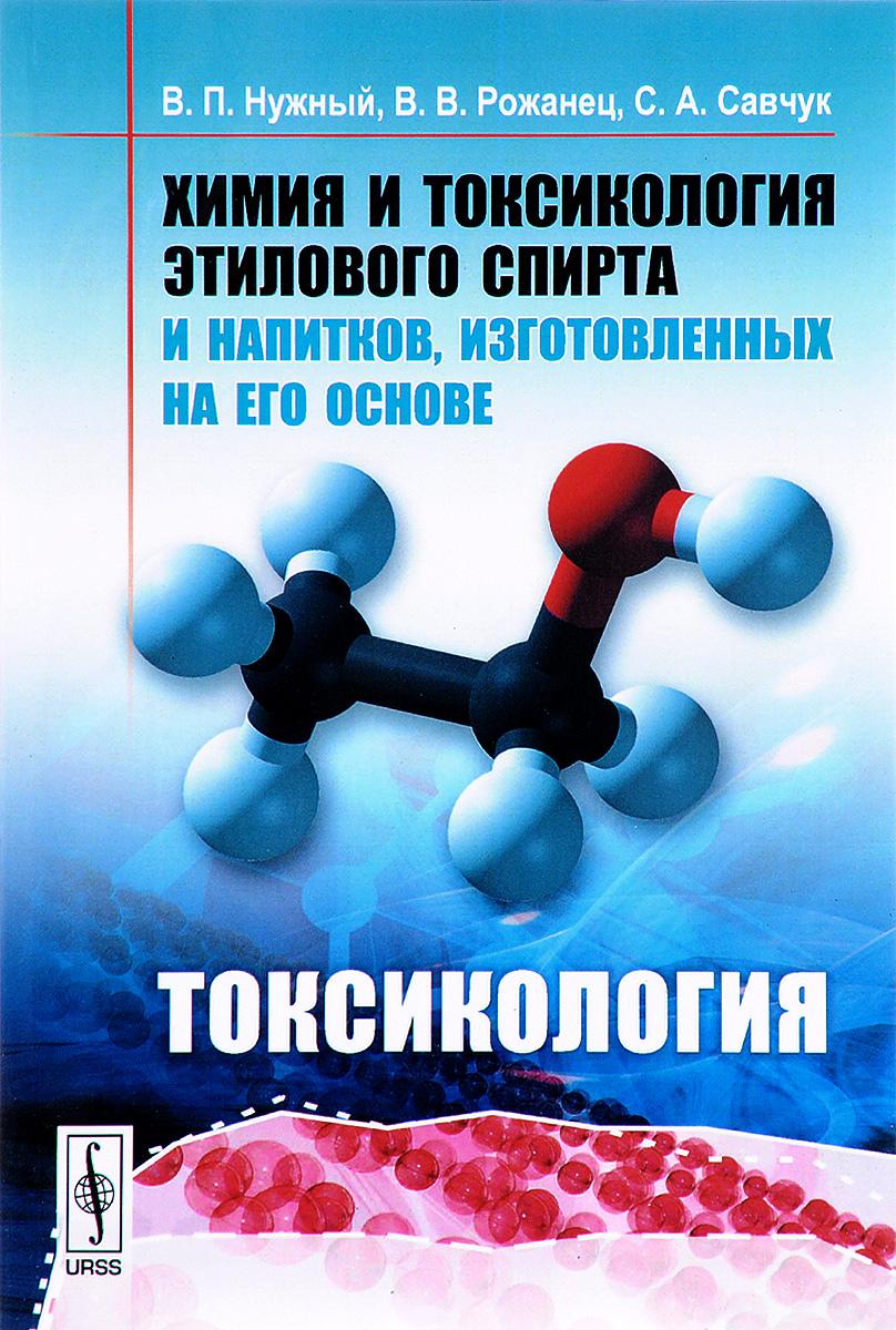 Химия и токсикология этилового спирта и напитков, изготовленных на его основе. Токсикология. Нужный В.П., Рожанец В.В., Савчук С.А.