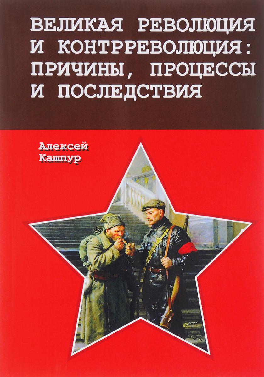 Алексей Кашпур Великая революция и контрреволюция. Причины, процессы и последствия