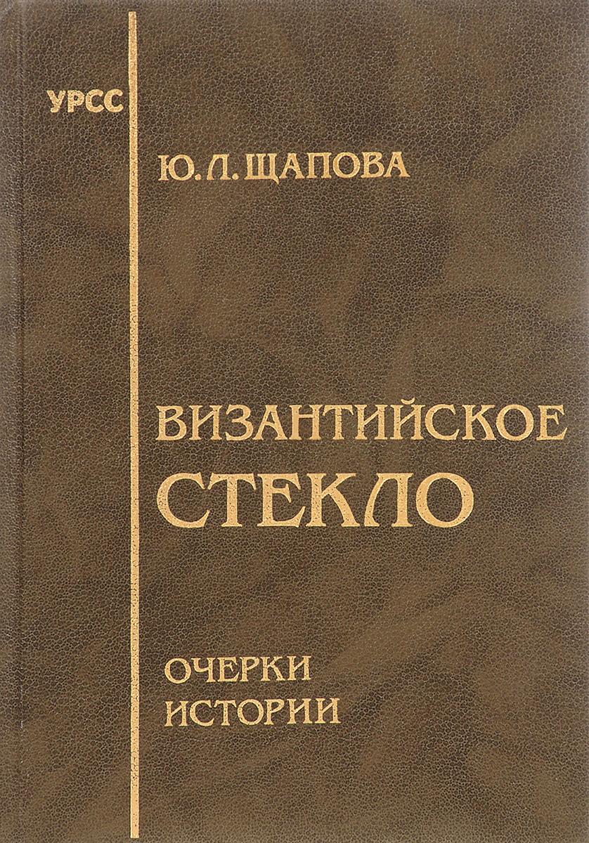 Византийское стекло. Очерки истории. Ю. Л. Щапова