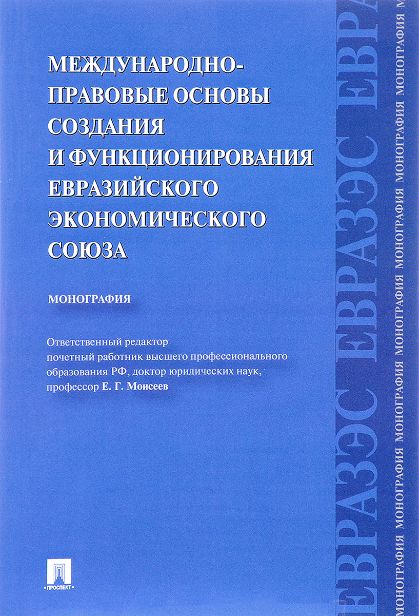 К. А. Бекяшев, Д. С. Ю. Кашкин, Е. Г. Моисеев Международно-правовые основы создания и функционирования Евразийского экономического союза. Монография