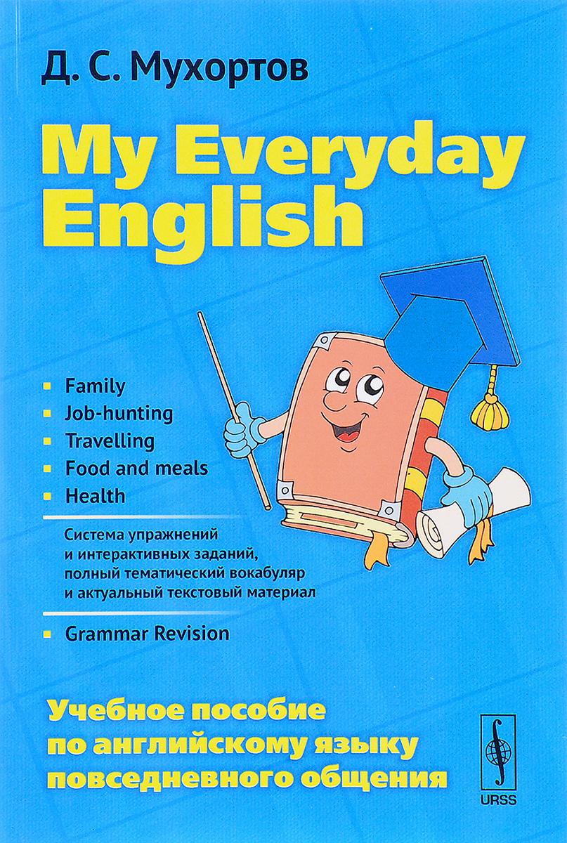 Д. С. Мухортов My Everyday English / Английский язык повседневного общения. Учебное пособие