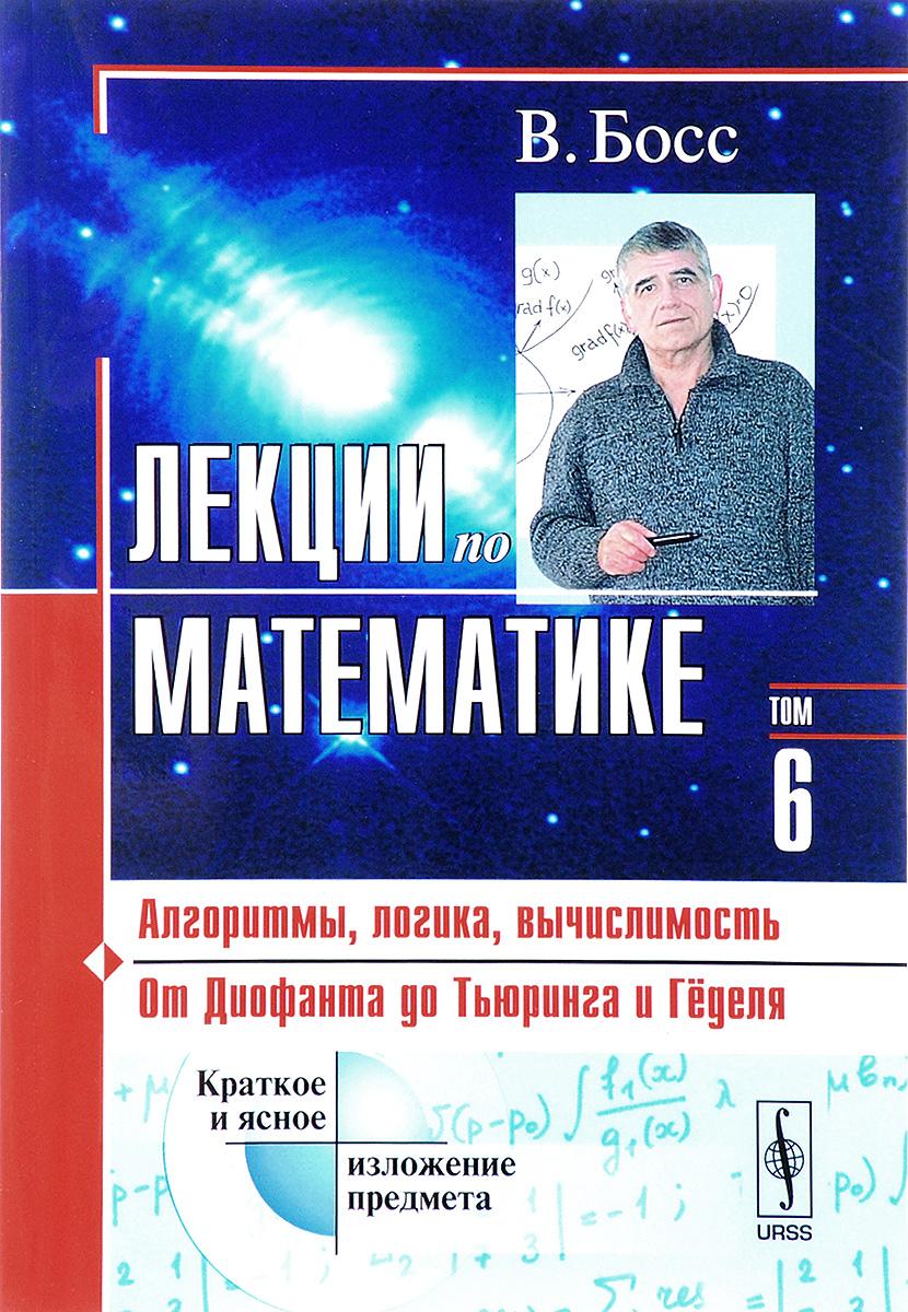 Лекции по математике. Том 6. Алгоритмы, логика, вычислимость. От Диофанта до Тьюринга и Гёделя