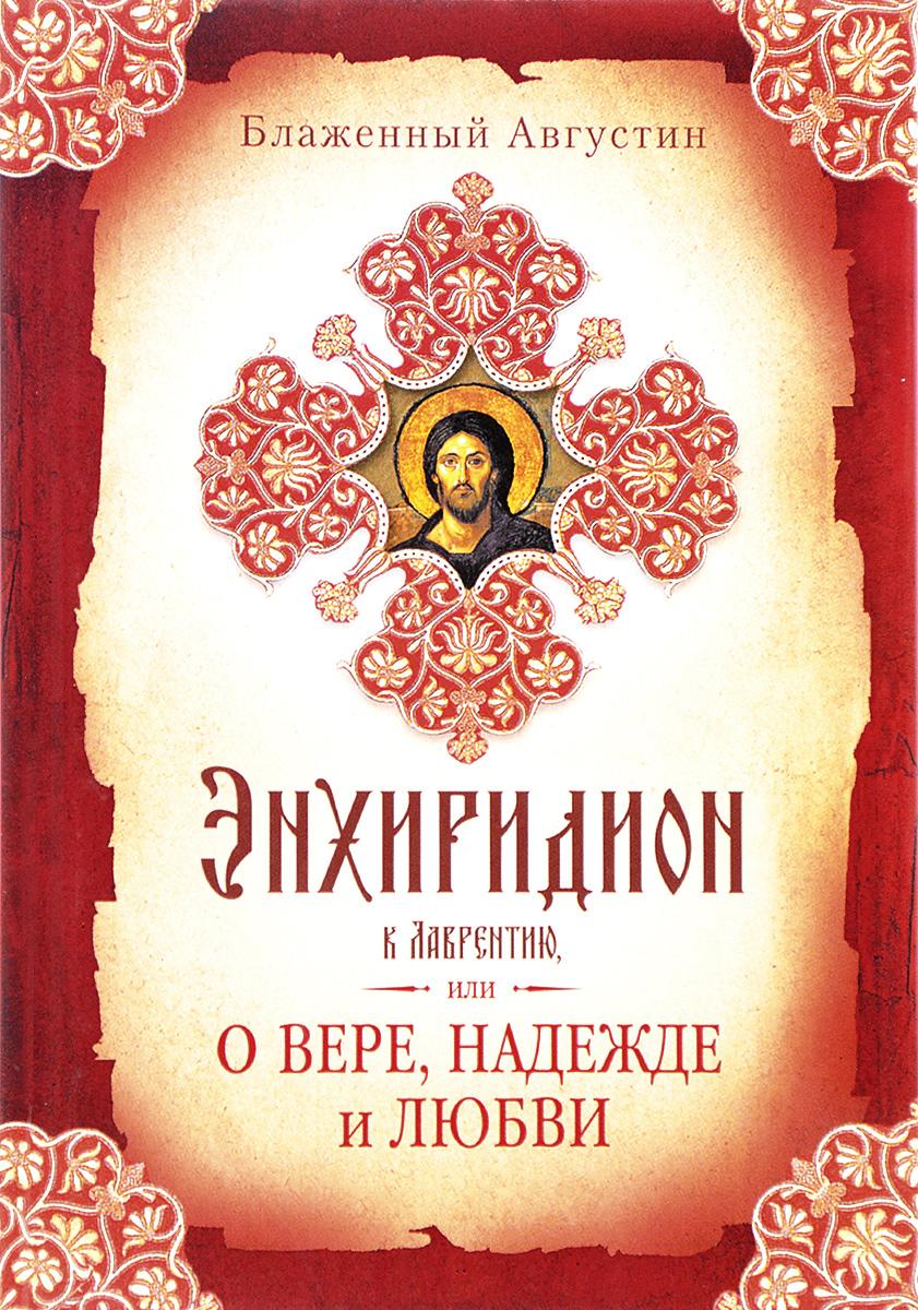 Августин Блаженный Энхиридион к Лаврентию, или О вере, надежде и любви