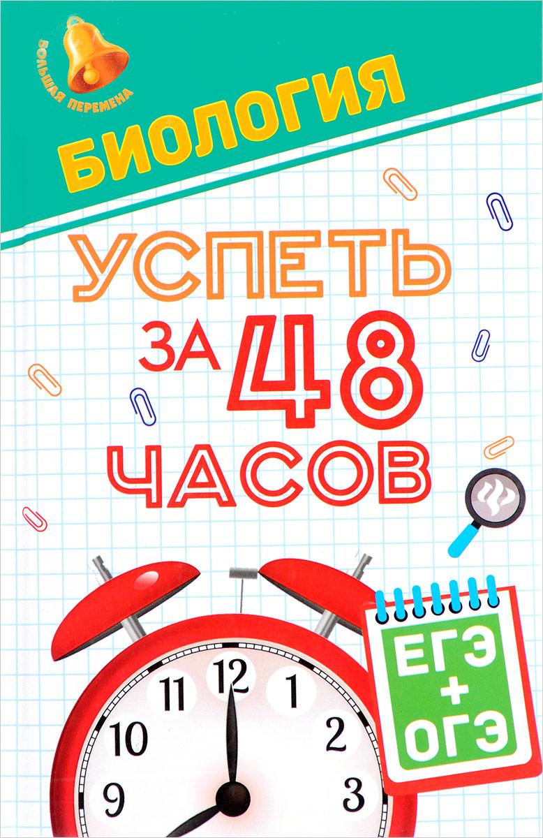 С. С. Гамзин, Г. К. Рубцов, Биология. Успеть за 48 часов. ЕГЭ + ОГЭ английский успеть за 48 часов егэ огэ