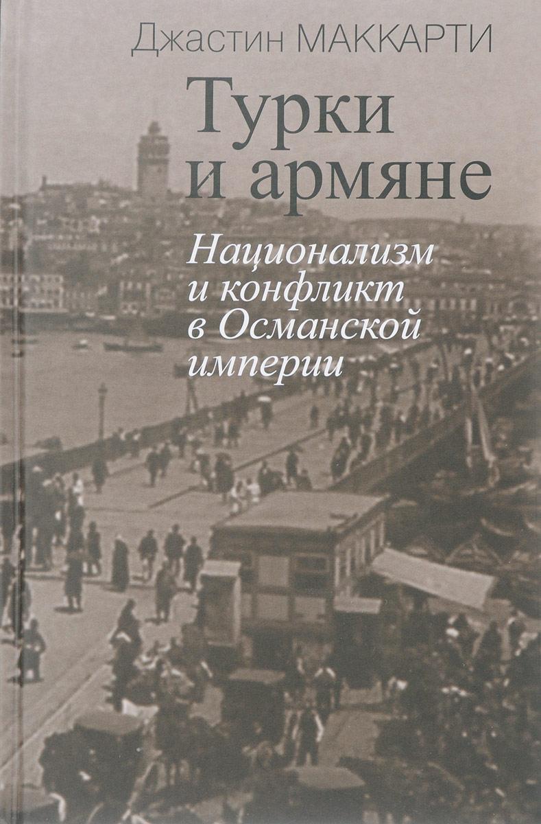 Джастин Маккарти Турки и армяне. Национализм и конфликт в Османской империи