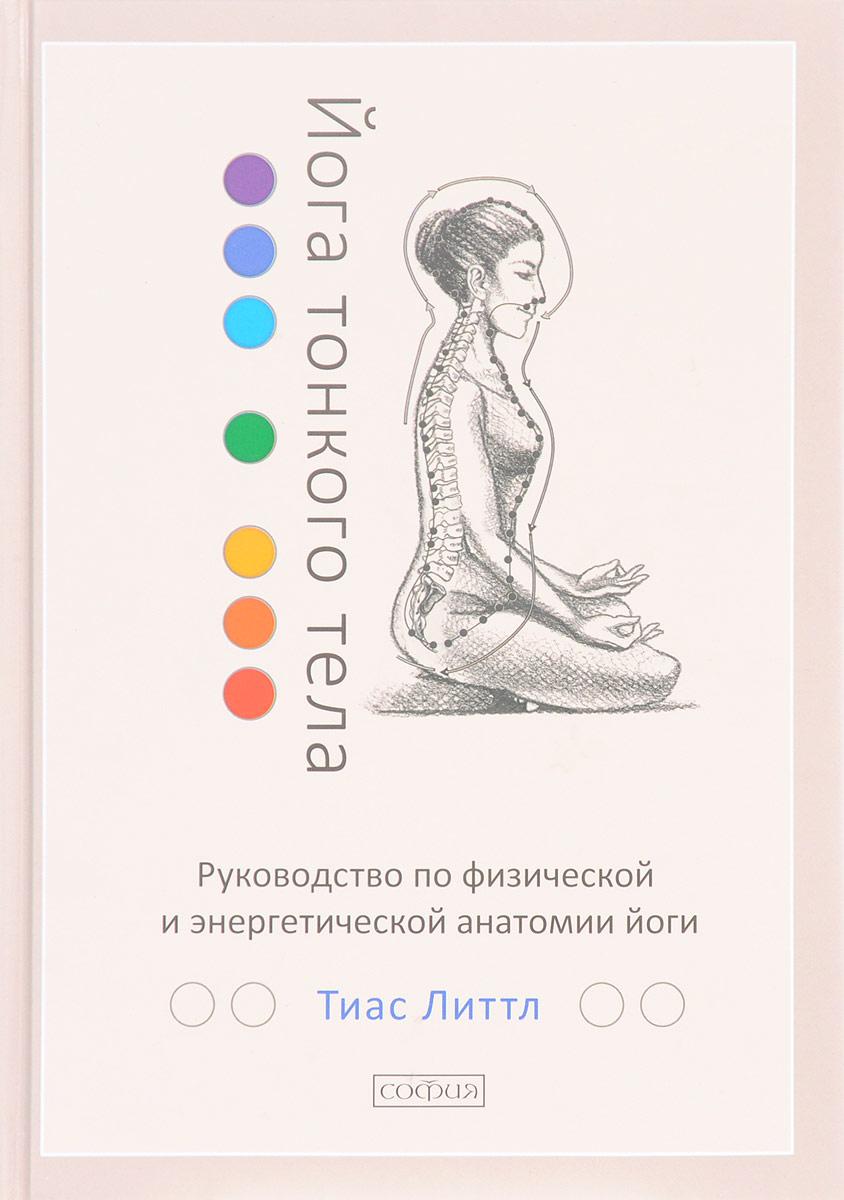 Йога тонкого тела. Руководство по физической и энергетической анатомии йоги. Тиас Литтл