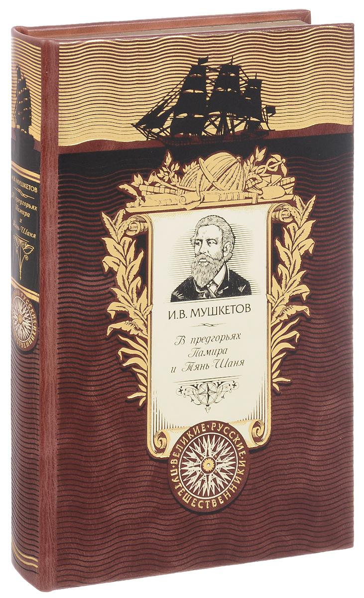 В предгорьях Памира и Тянь-Шаня (подарочное издание). И. В. Мушкетов