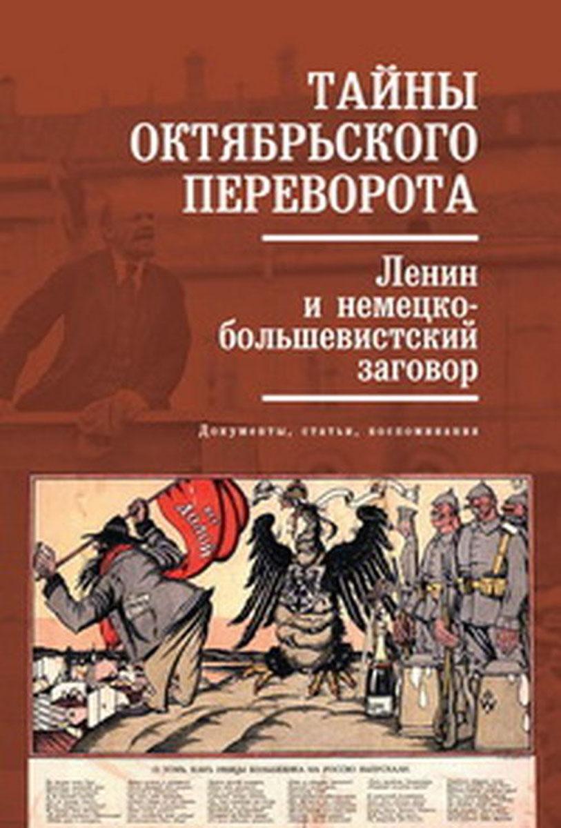 Тайны Октябрьского переворота. Ленин и немецко-большевистский заговор