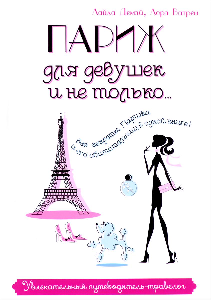 Лайла Демэй, Лора Ватрен Париж для девушек и не только. Увлекательный путеводитель-травелог книгу как стать настоящей парижанкой