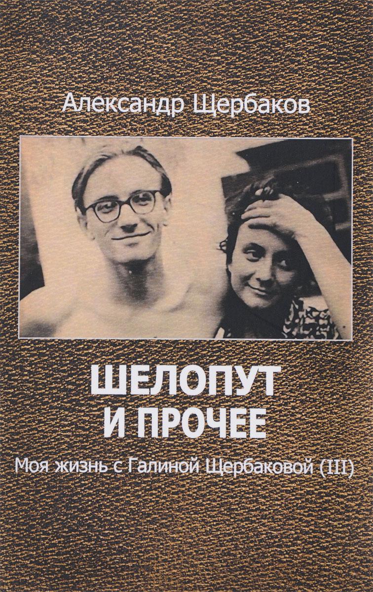 Александр Щербаков Шелопут и прочее. Моя жизнь с Галиной Щербаковой (III) книги эксмо шелопут и королева моя жизнь с галиной щербаковой