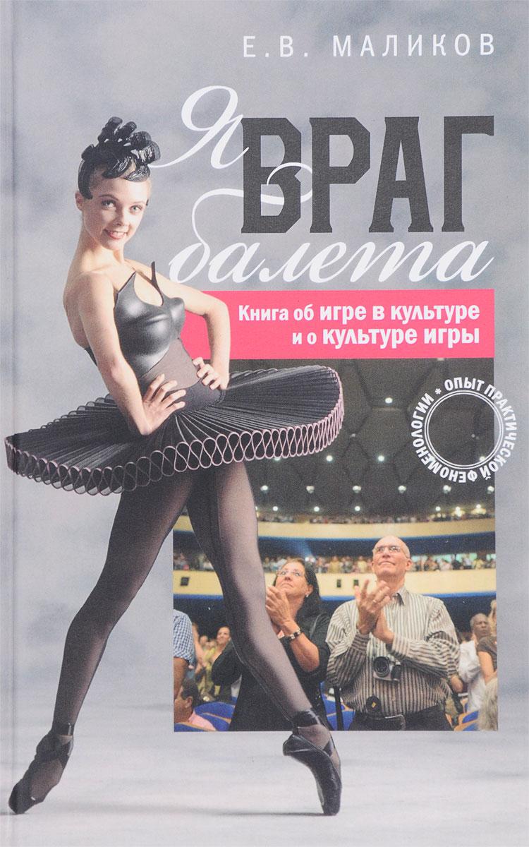 Е. В. Маликов Я, враг балета. Опыт практической феноменологии. Книга об игре в культуре и о культуре игры. как клетки в игре бомбочки