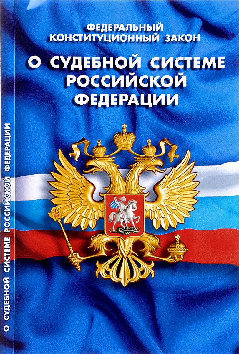 Федеральный конституционный закон О судебной системе Российской Федерации ISBN: 978-5-4374-1073-8