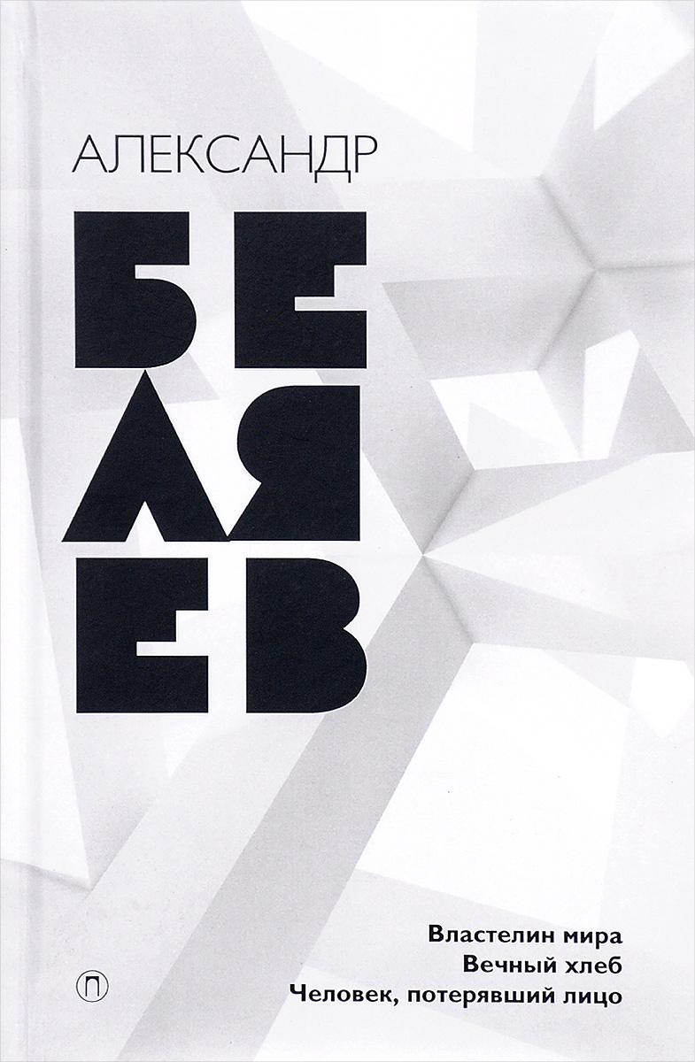 Александр Беляев Властелин мира. Вечный хлеб. Человек, потерявший лицо беляев а властелин мира