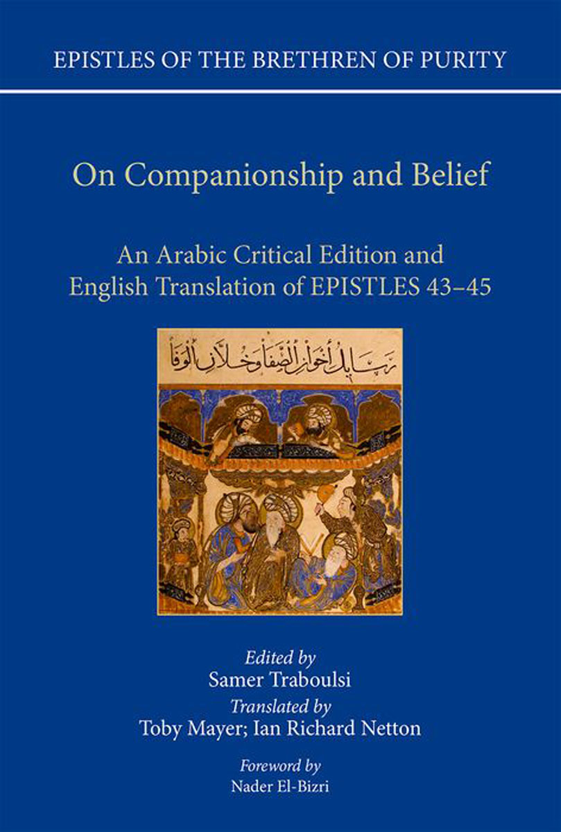 On Companionship and Belief: An Arabic Critical Edition and English Translation of Epistles 43-45 (Epistles of the Brethren of Purity) the brethren