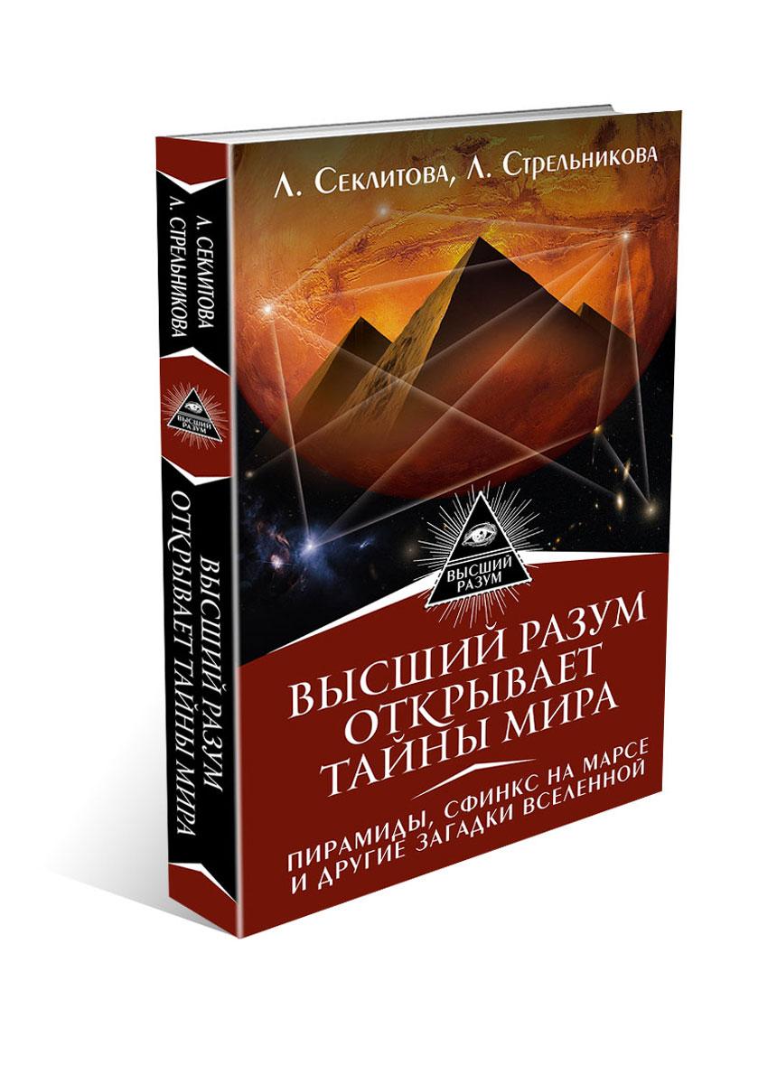 Л. Секлитова, Л. Стрельникова Высший Разум открывает тайны мира. Пирамиды, сфинкс на Марсе и другие загадки Вселенной