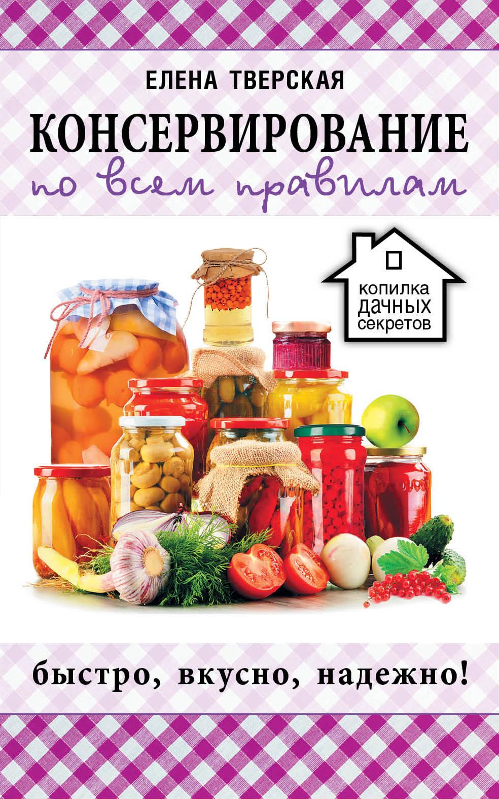 Елена Тверская Консервирование по всем правилам консервирование овощей