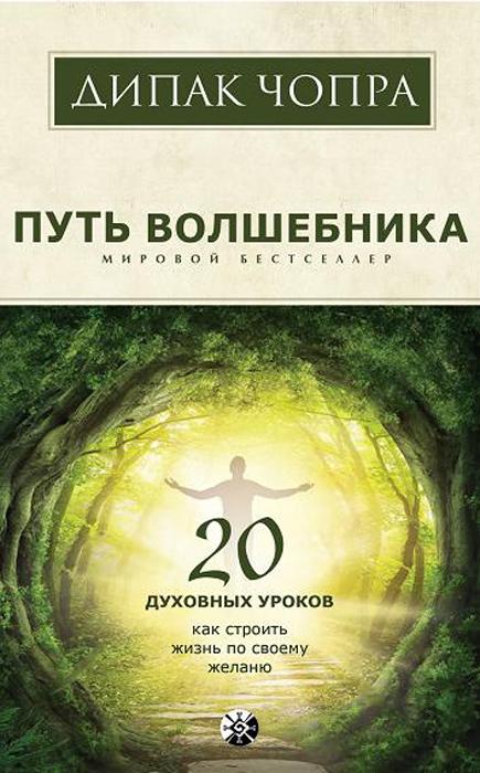 Путь волшебника. 20 духовных уроков. Как строить жизнь по своему желанию. Дипак Чопра