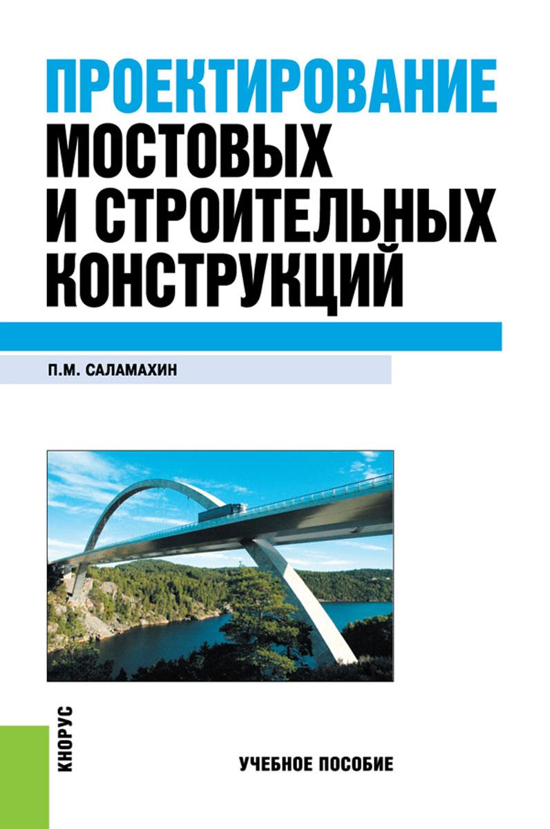 Проектирование мостовых и строительных конструкций. Учебное пособие. П. М. Саламахин