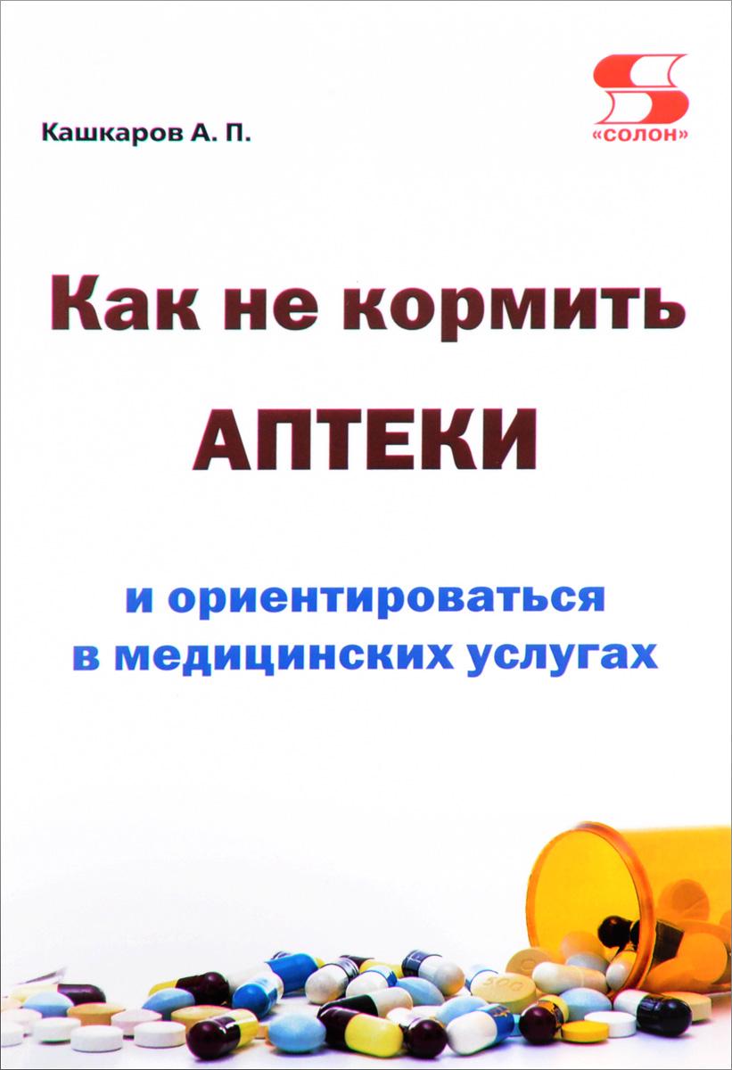 А. П. Кашкаров Как не кормить аптеки и ориентироваться в медицинских услугах кашкаров а как не кормить аптеки и ориентироваться в медицинских услугах