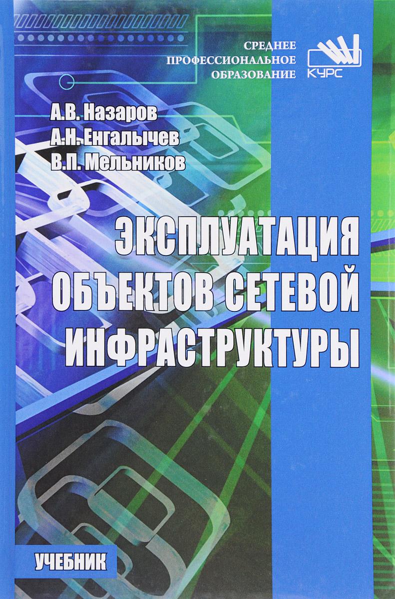 А. В. Назаров, А. Н. Енгалычев, В. П. Мельников Эксплуатация объектов сетевой инфраструктуры. Учебник