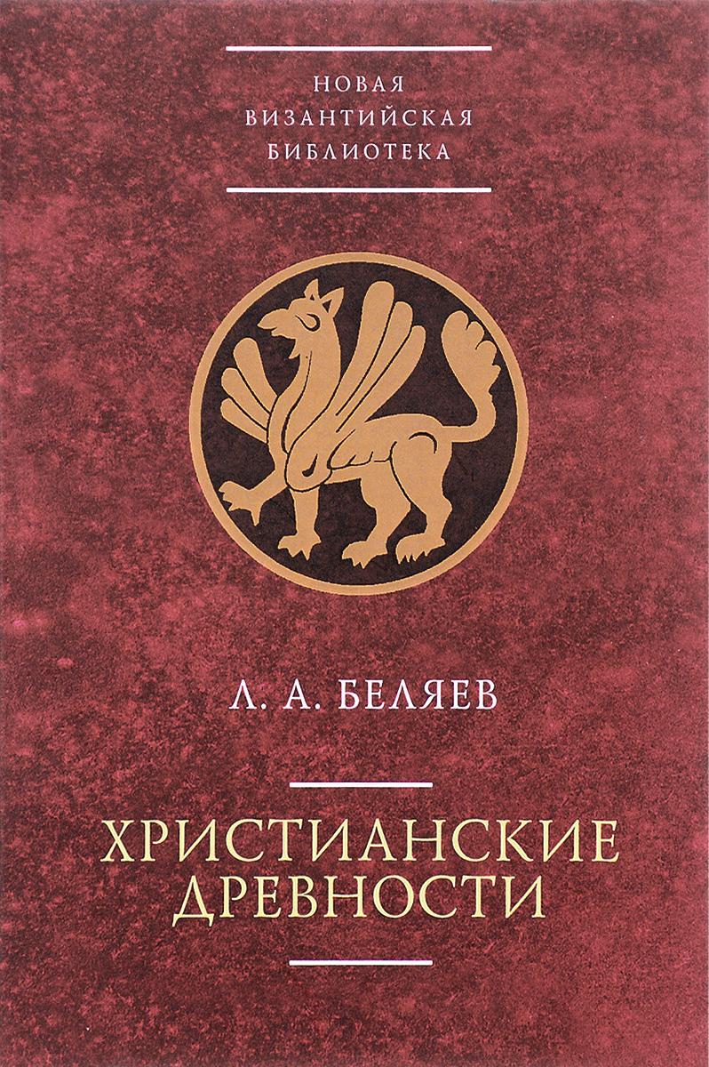 Л. А. Беляев Христианские древности. Введение в сравнительное изучение христианское монашество в поздней античности