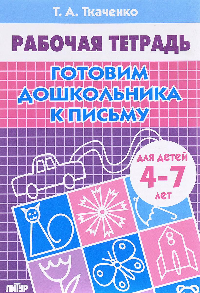 Т. А. Ткаченко Готовим дошкольника к письму. Рабочая тетрадь. Для детей 4-7 лет