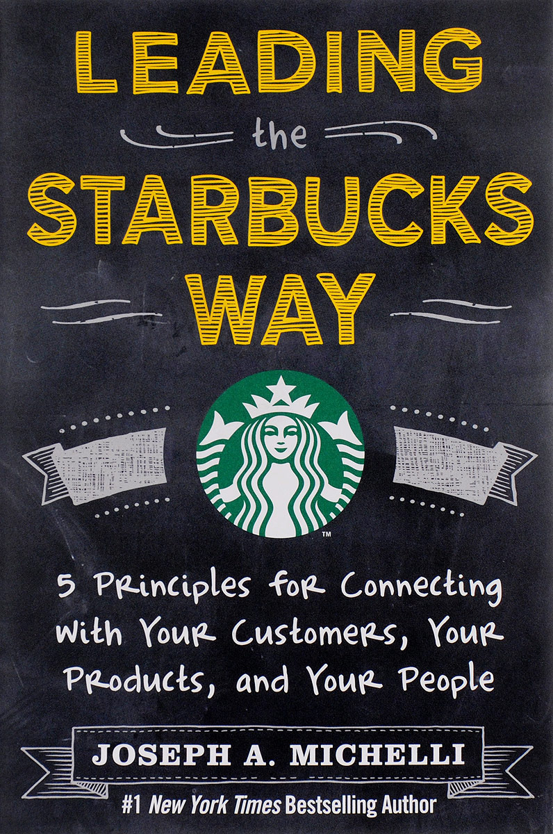 Leading the Starbucks Way: 5 Principles for Connecting with Your Customers, Products and People