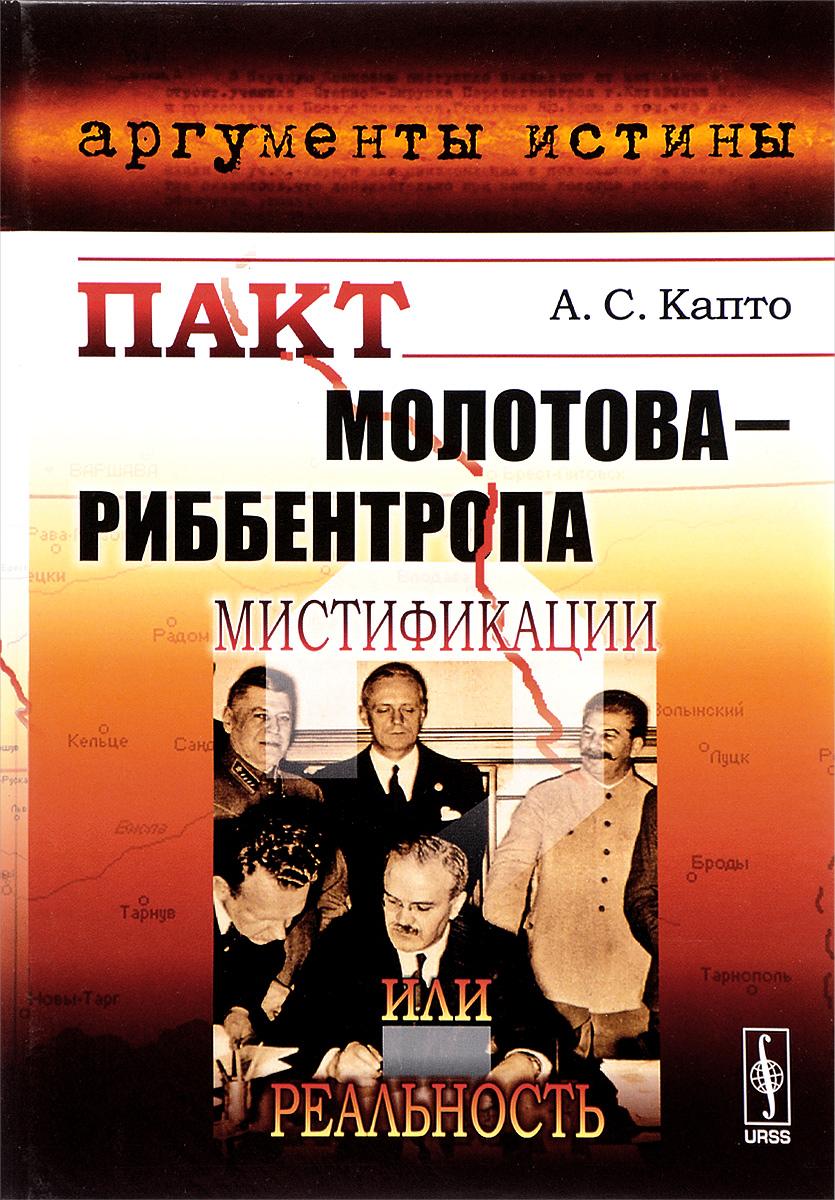 Пакт Молотова-Риббентропа. Мистификации или реальность. А. С. Капто