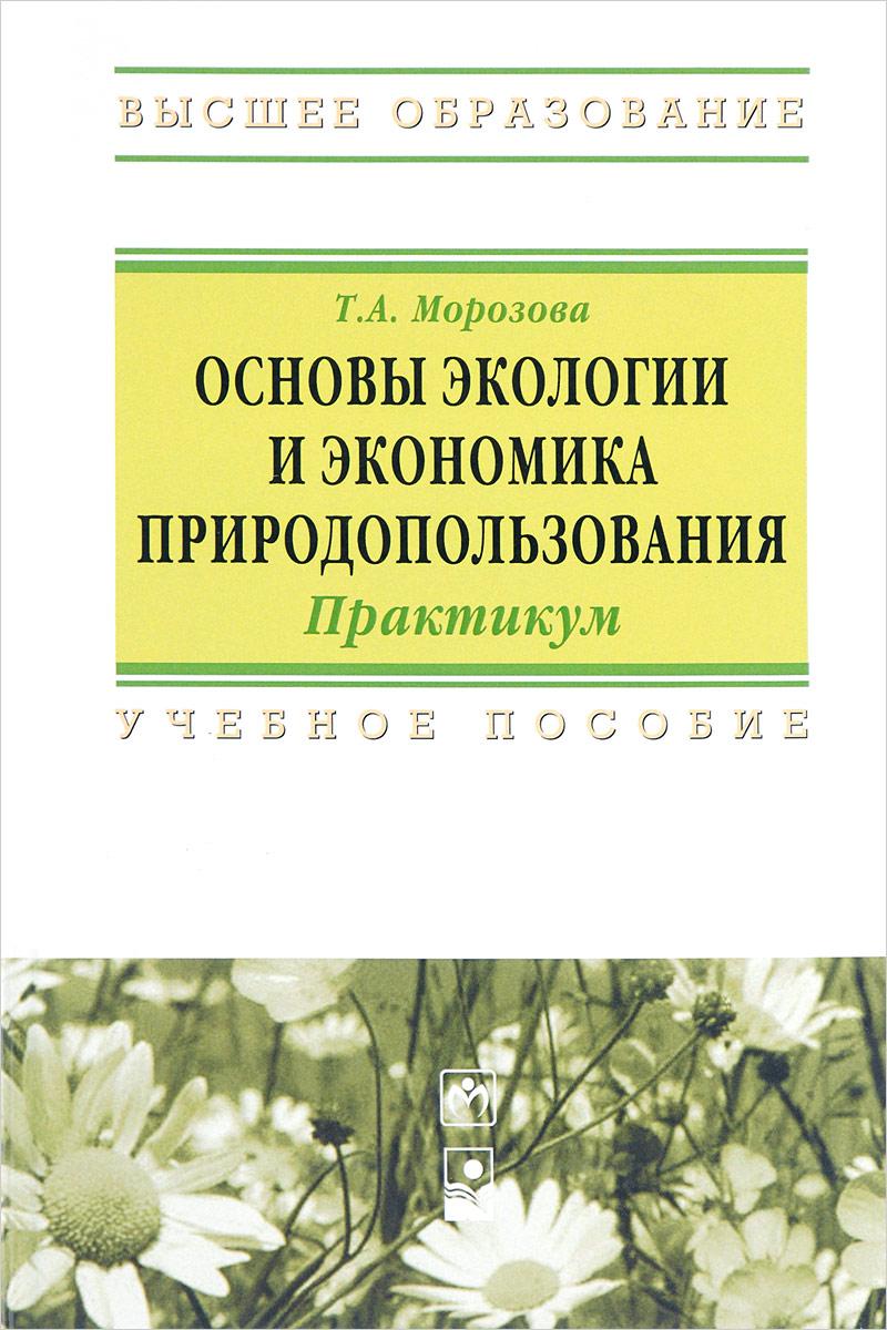 Т. А. Морозова Основы экологии и экономика природопользования. Практикум. Учебное пособие