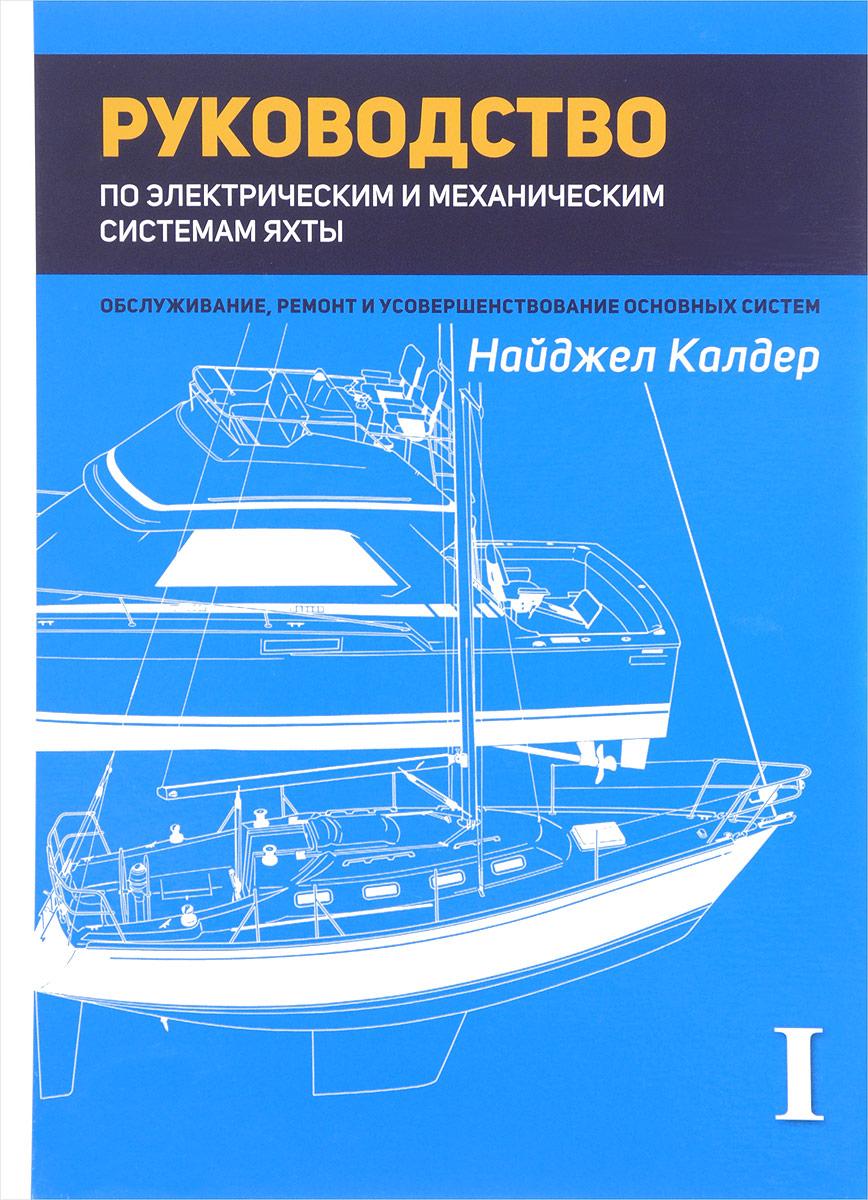 Найджел Калдер Руководство по механическим и электрическим системам яхты. Обслуживание, ремонт и усовершенствание основных систем. Том I. Электрические системы яхты