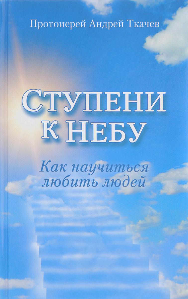 Андрей Ткачев (протоиерей) Ступени к Небу. Как научиться любить людей карен кейси у нас уже есть все что нам нужно ежедневные шаги к умиротворенной жизни
