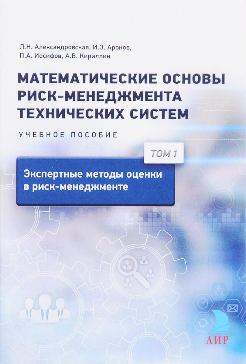 Математические основы риск-менеджмента технических систем. Учебное пособие. В 3 томах. Том 1. Экспертные методы оценки в риск-менеджменте