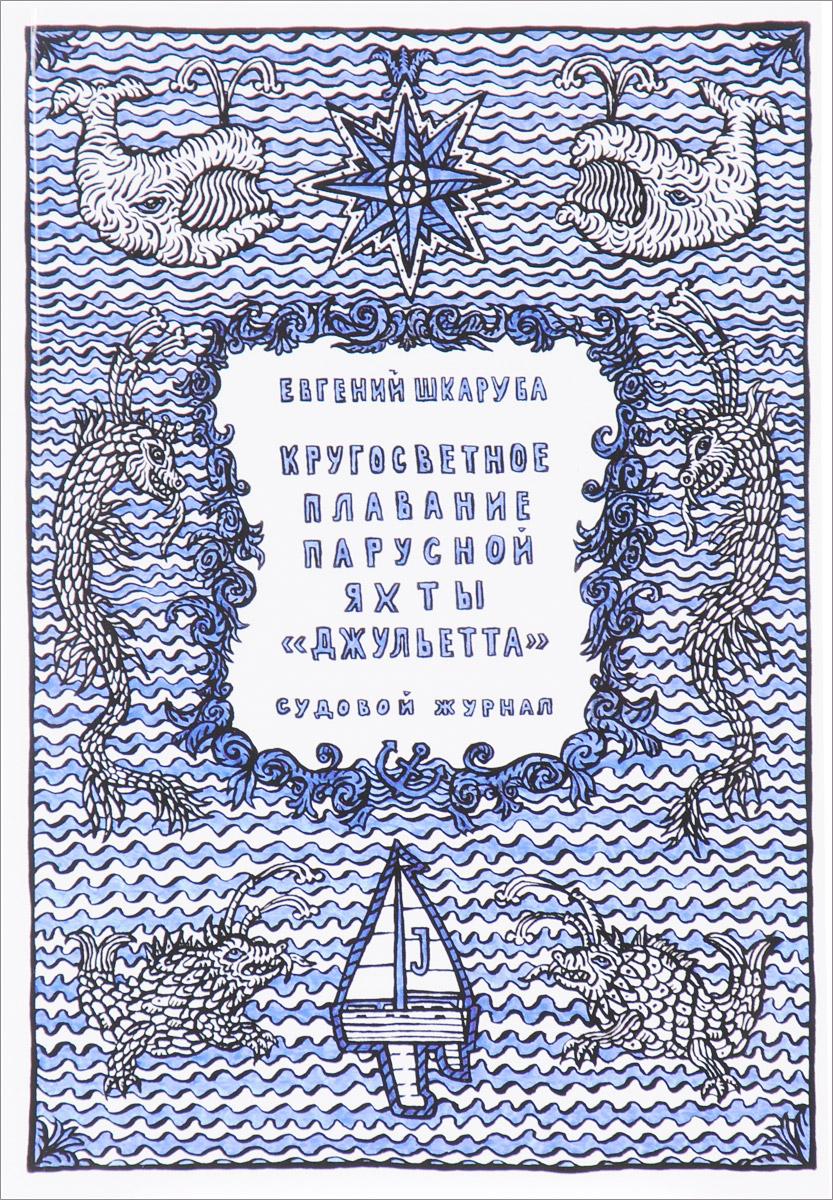 Евгений Шкаруба Кругосветное плавание парусной яхты Джульетта. Судовой журнал элитные морские яхты 2013 2014