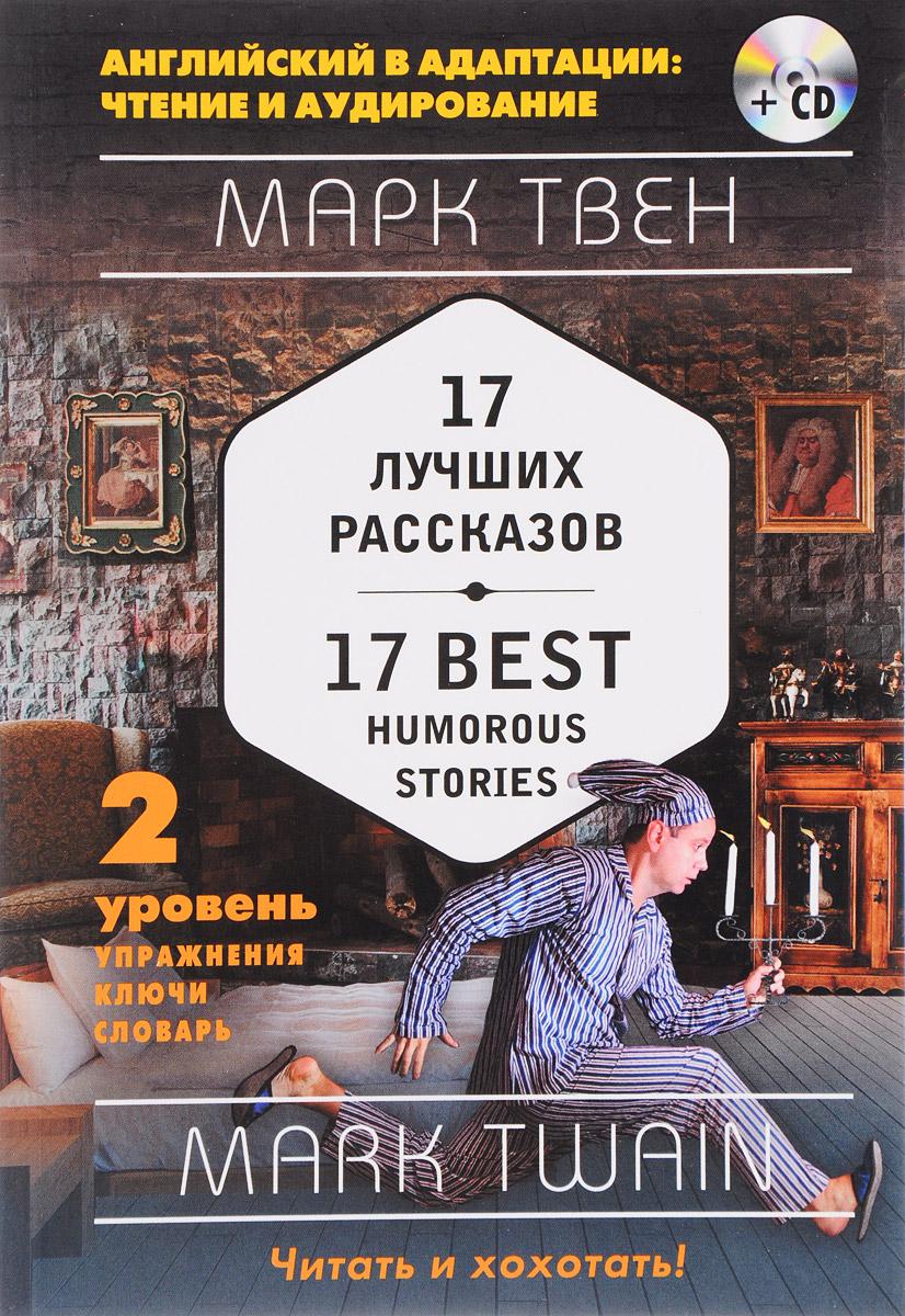 Марк Твен Марк Твен. 17 лучших рассказов. Уровень 2 / Mark Twain: 17 Best Humorous Stories: Level 2 (+ СD) the signet classic book of mark twain s short stories