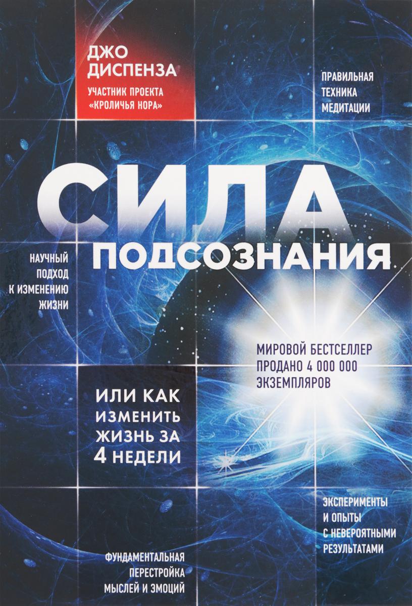 Джо Диспенза Сила подсознания, или как изменить жизнь за 4 недели ISBN: 978-5-699-65045-3 цена