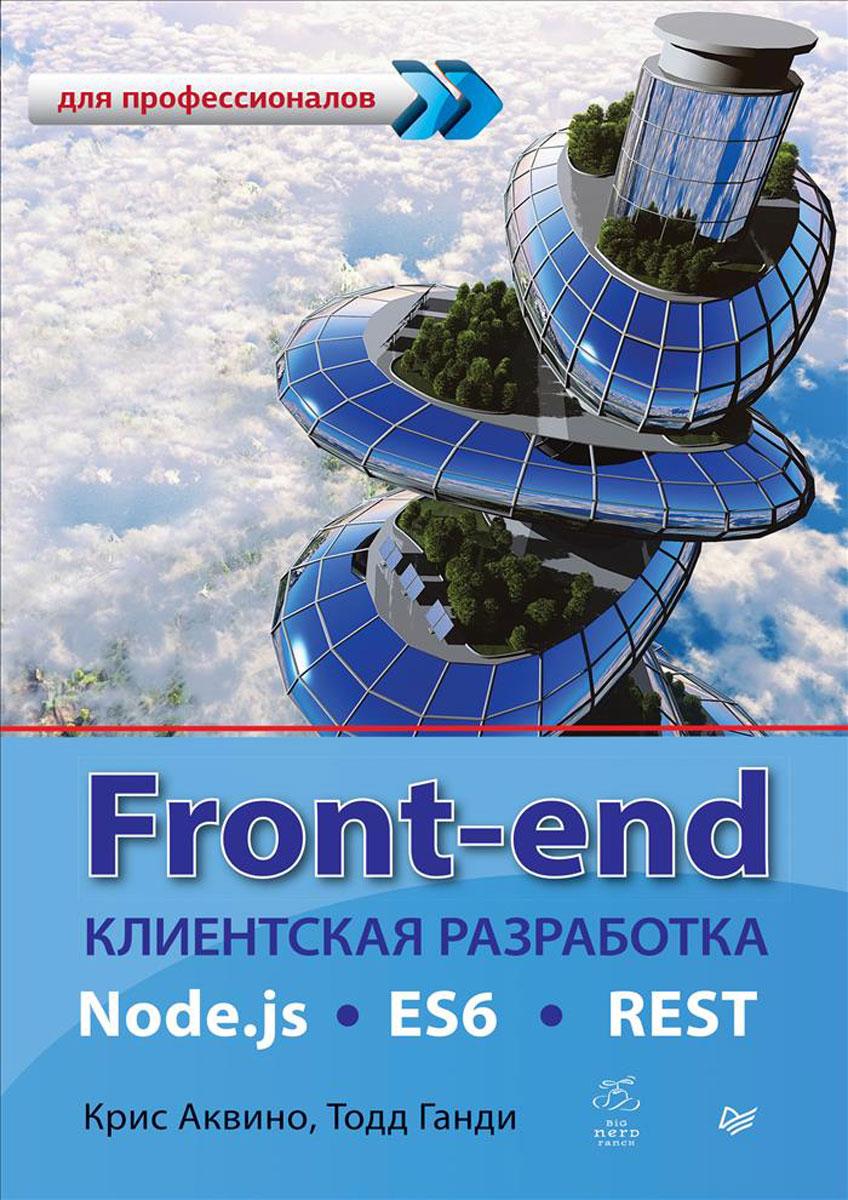 Front-end. Клиентская разработка для профессионалов. Node.js, ES6, REST. Крис Аквино, Тодд Ганди