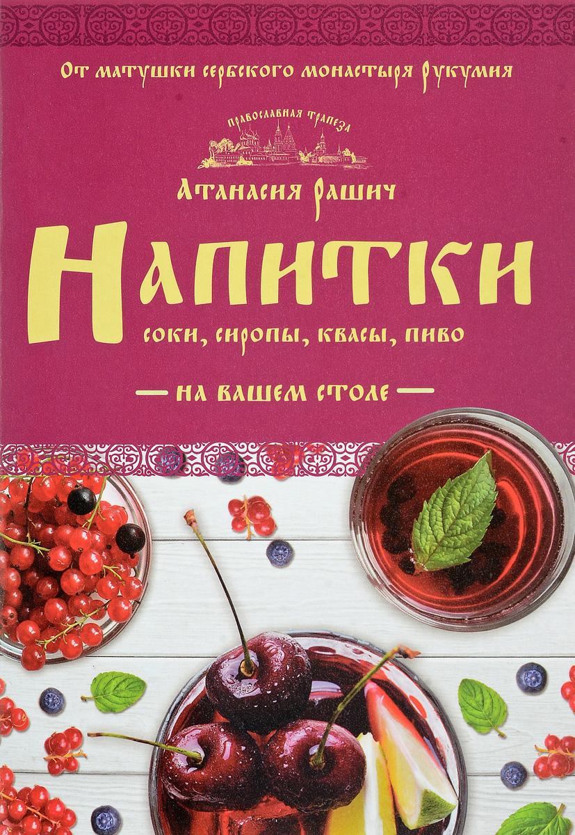 Атанасия Рашич Напитки на вашем столе. Морсы, квасы, компоты
