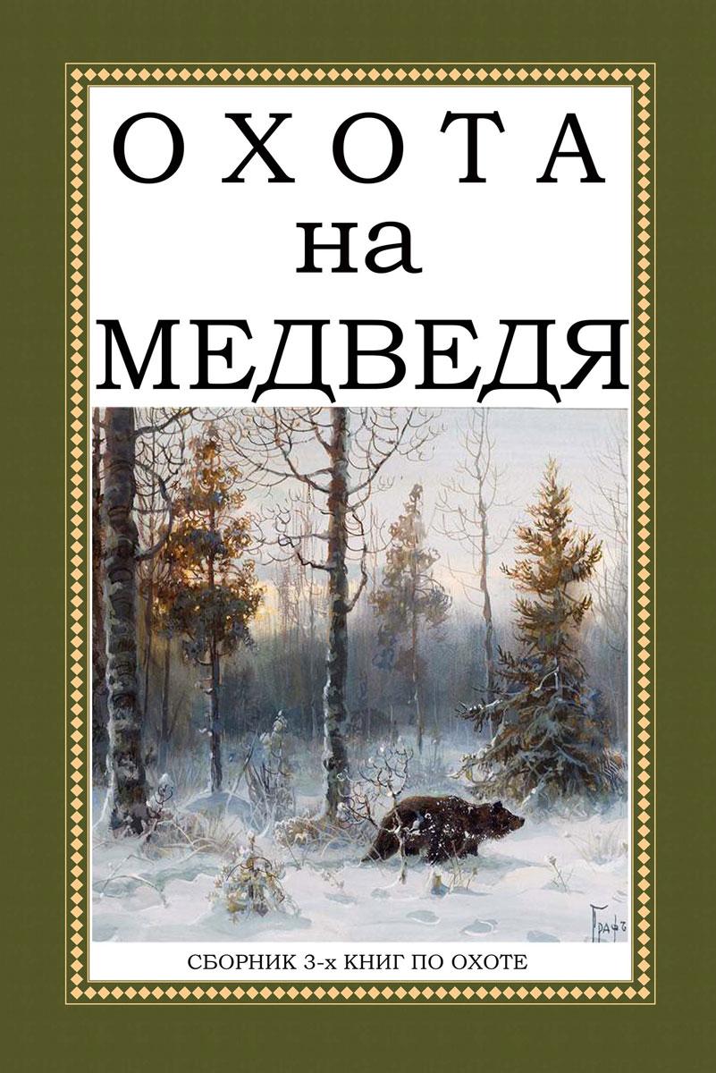 Охота на Медведя (сборник из 3 книг). А. А. Ширинский-Шихматов, Н. А. Мельницкий, А. Н. Лялин