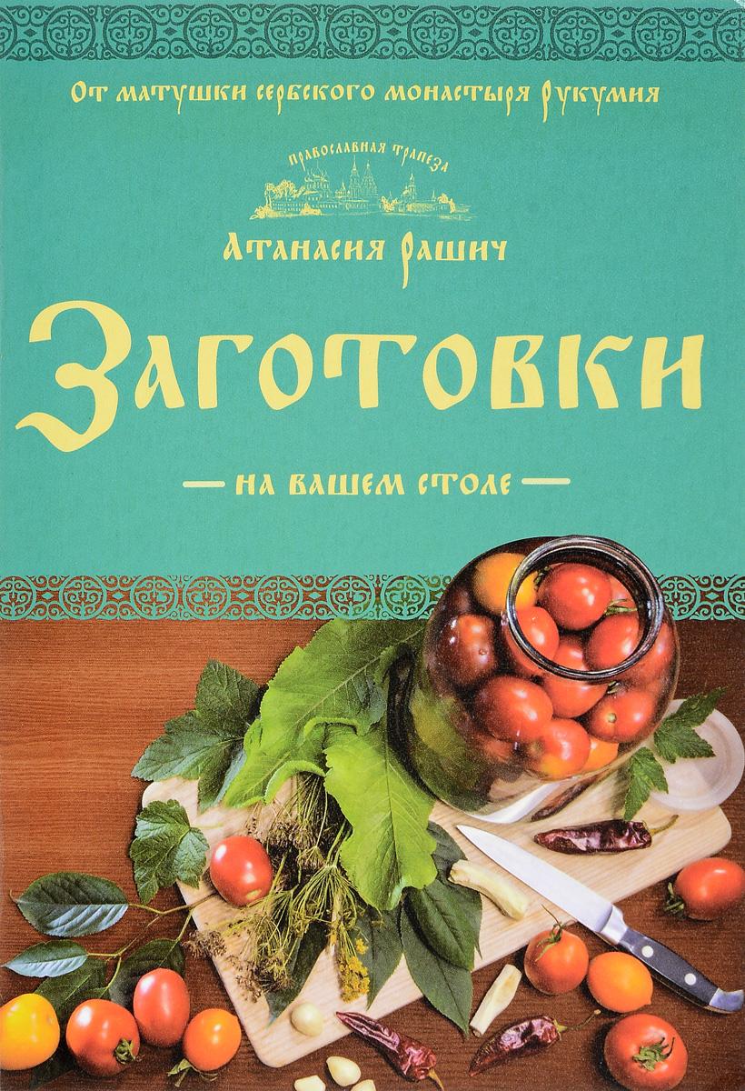 Атанасия Рашич Заготовки на вашем столе олег ольхов сладости на вашем столе кексы варенья пастилы