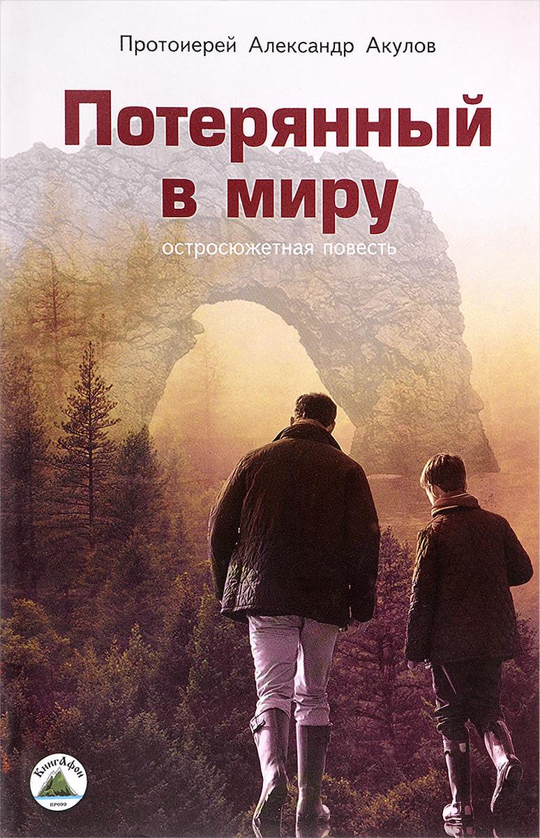 Протоиерей Александр Акулов Потерянный в миру протоиерей олег давыденков догматическое богословие