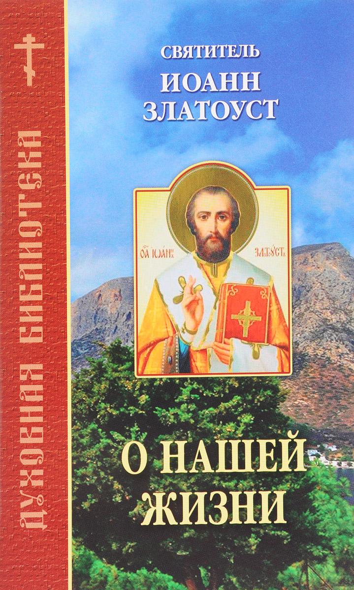 Святитель Иоанн Златоуст О нашей жизни. По творениям святителя Иоанна Златоуста