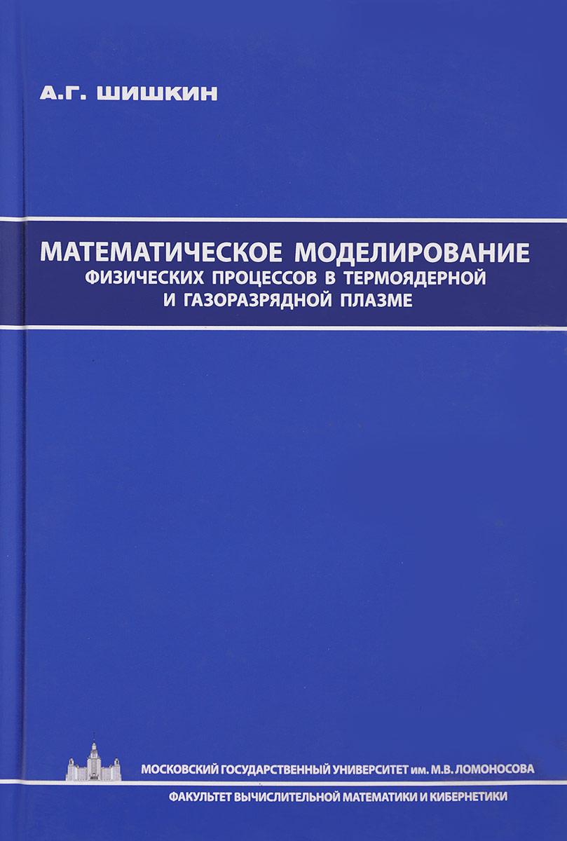А. Г. Шишкин Математическое моделирование физических процессов в термоядерной и газоразрядной плазме математическое моделирование процессов в машиностроении