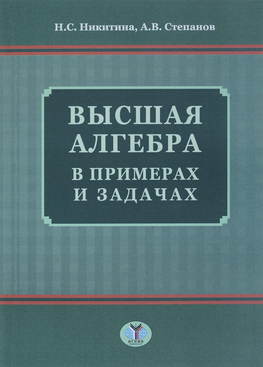 Н. Никитина,А. Степанов Высшая алгебра в примерах и задачах кочетова ю ширшова е алгебра конечномерные пространства линейные операторы курс лекций